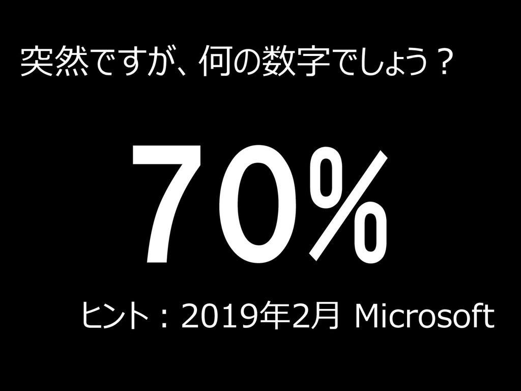 70% ヒント:2019年2月 Microsoft 突然ですが、何の数字でしょう? 2
