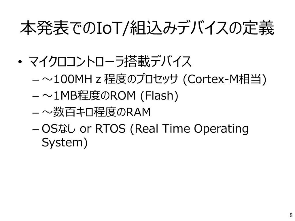 本発表でのIoT/組込みデバイスの定義 • マイクロコントローラ搭載デバイス – ~100MH...