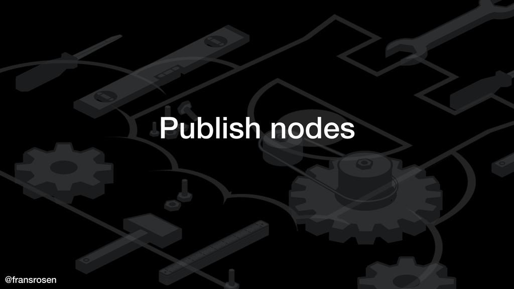 @fransrosen Publish nodes