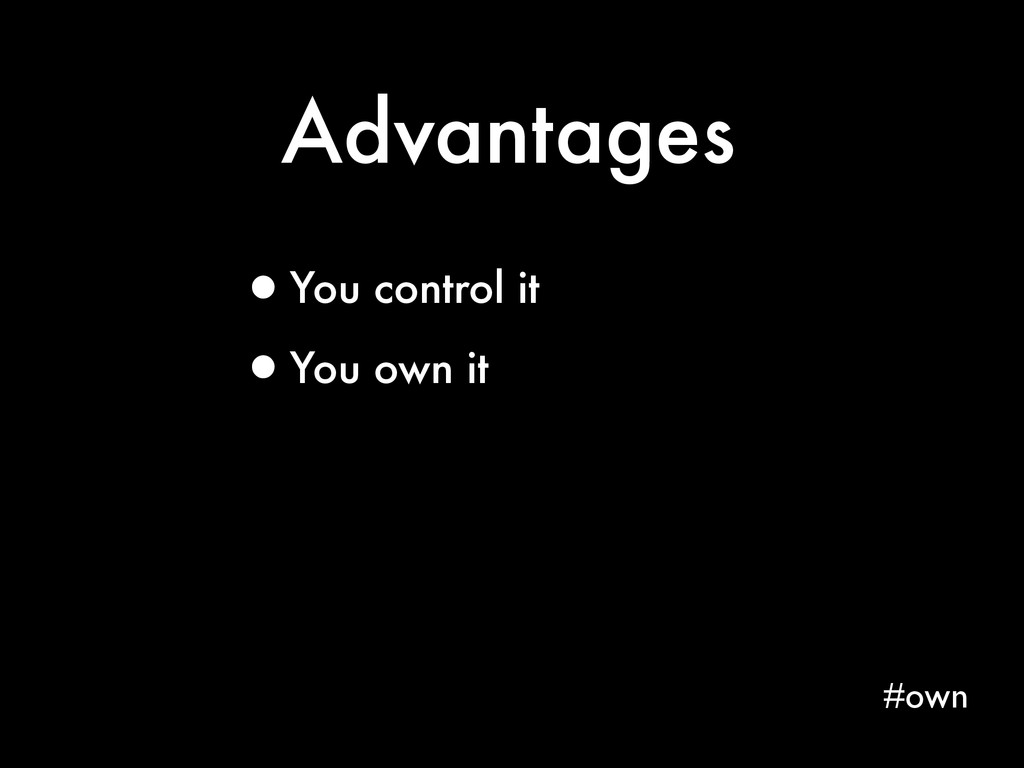 Advantages #own •You control it •You own it
