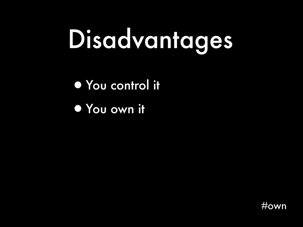 Disadvantages #own •You control it •You own it
