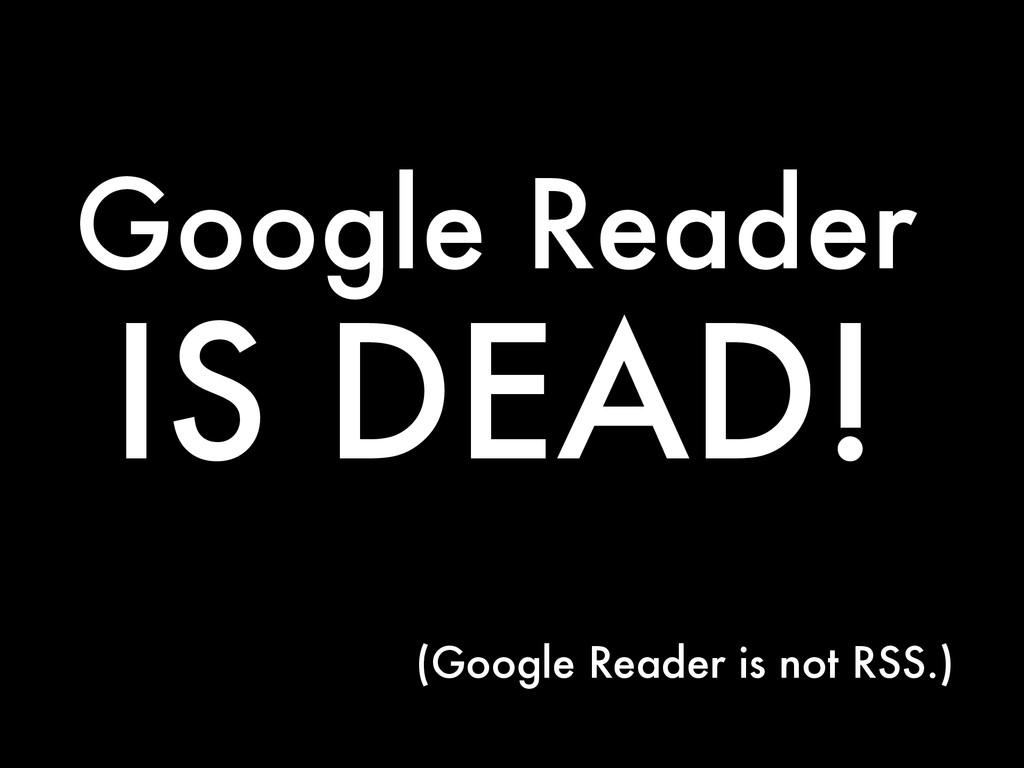 Google Reader IS DEAD! (Google Reader is not RS...