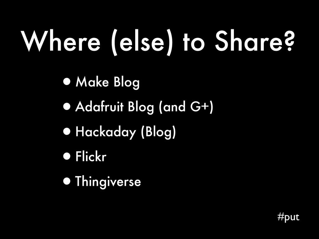 Where (else) to Share? #put •Make Blog •Adafrui...