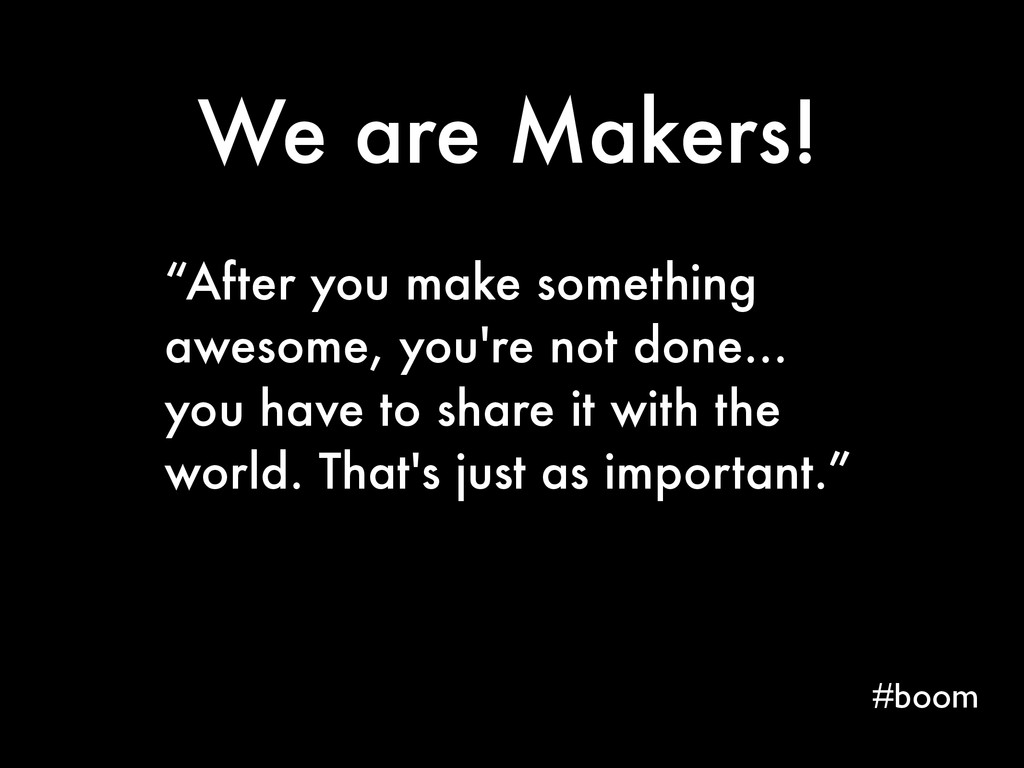 """We are Makers! #boom """"After you make something ..."""