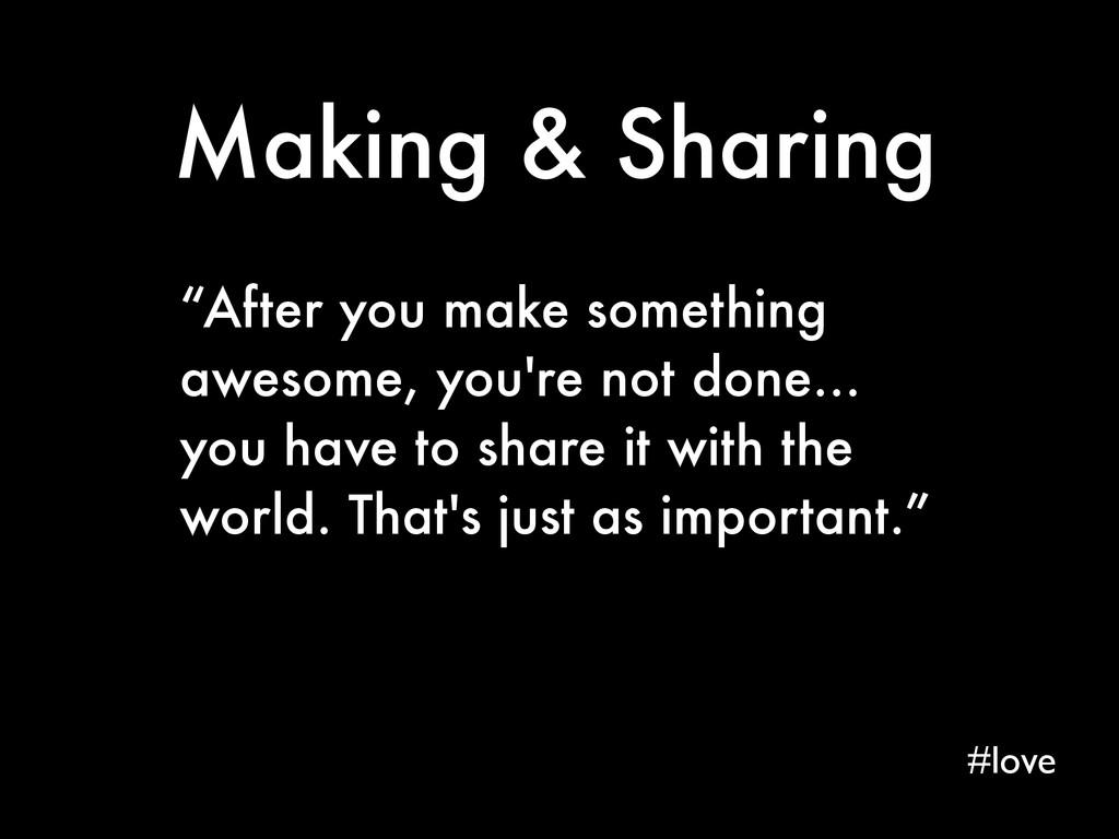 """Making & Sharing """"After you make something awes..."""
