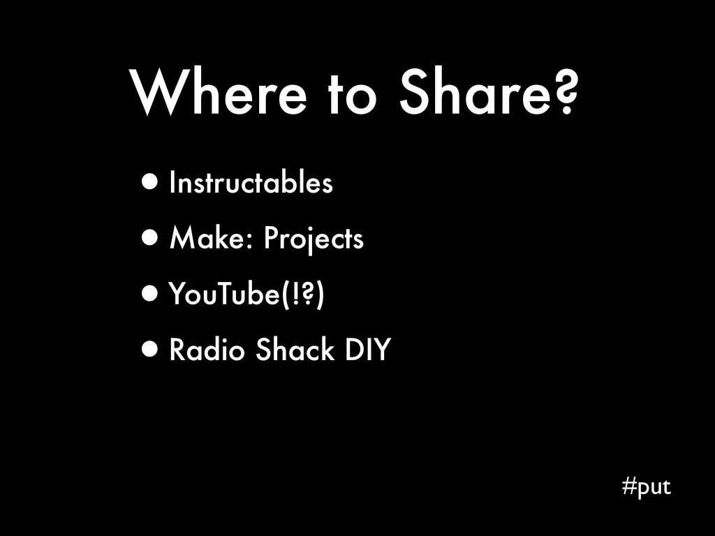 Where to Share? #put •Instructables •Make: Proj...