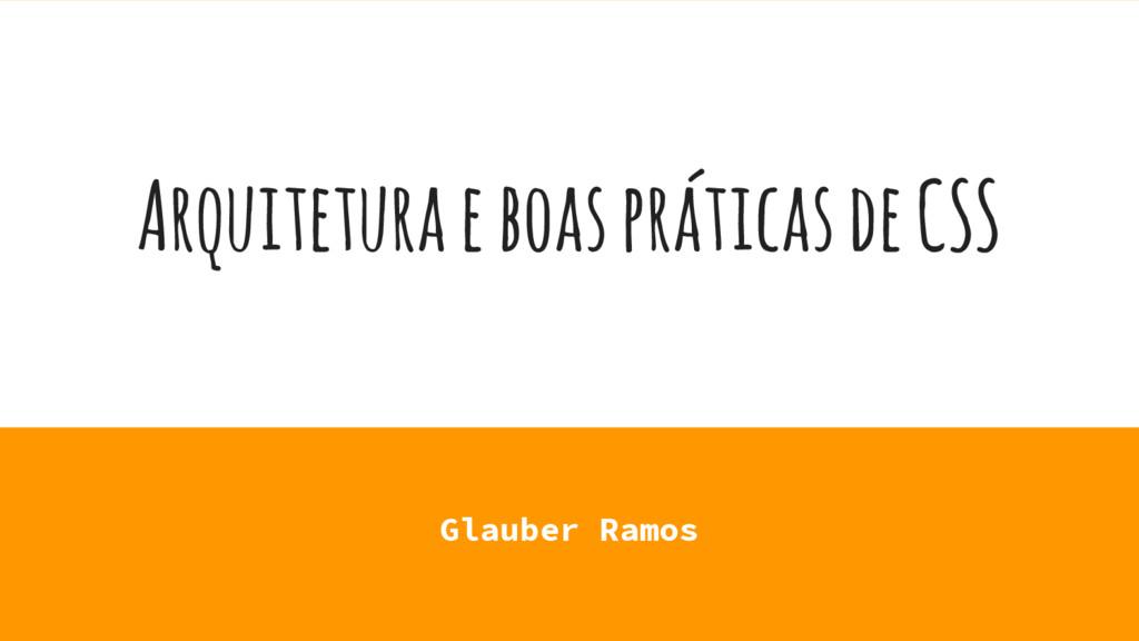 Arquitetura e boas práticas de CSS Glauber Ramos