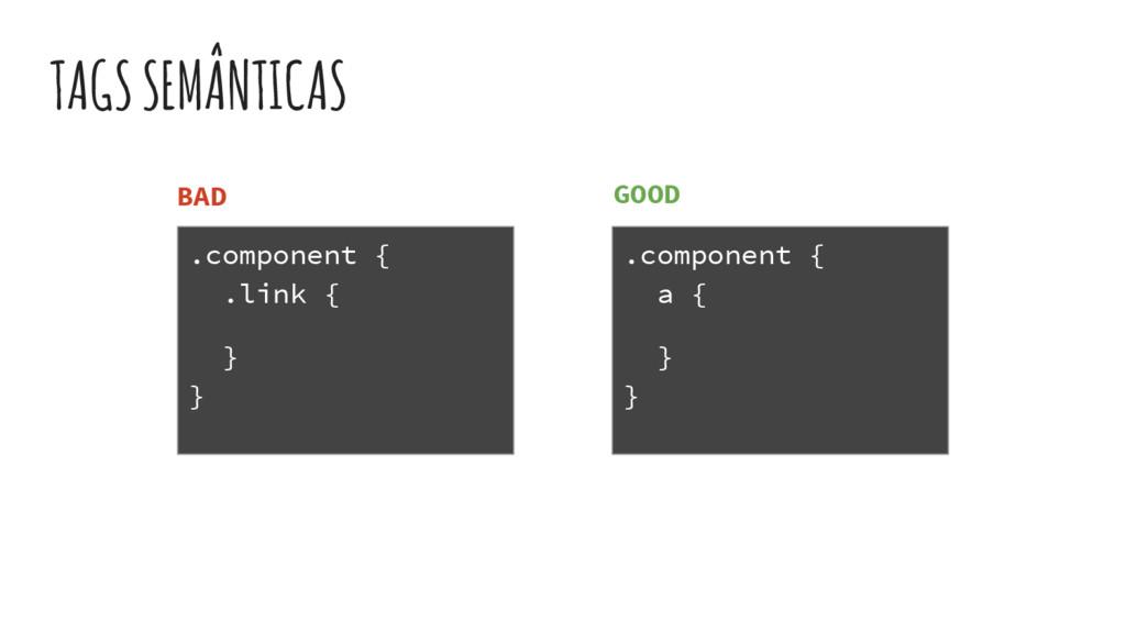 TAGS SEMÂNTICAS .component { .link { } } .compo...