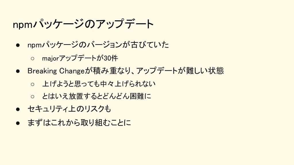 npmパッケージのアップデート ● npmパッケージのバージョンが古びていた ○ majo...