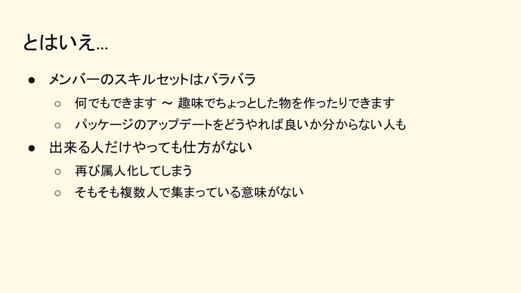 とはいえ... ● メンバーのスキルセットはバラバラ ○ 何でもできます 〜 趣味でちょっ...