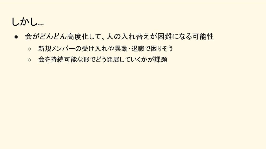 しかし... ● 会がどんどん高度化して、人の入れ替えが困難になる可能性 ○ 新規メンバー...