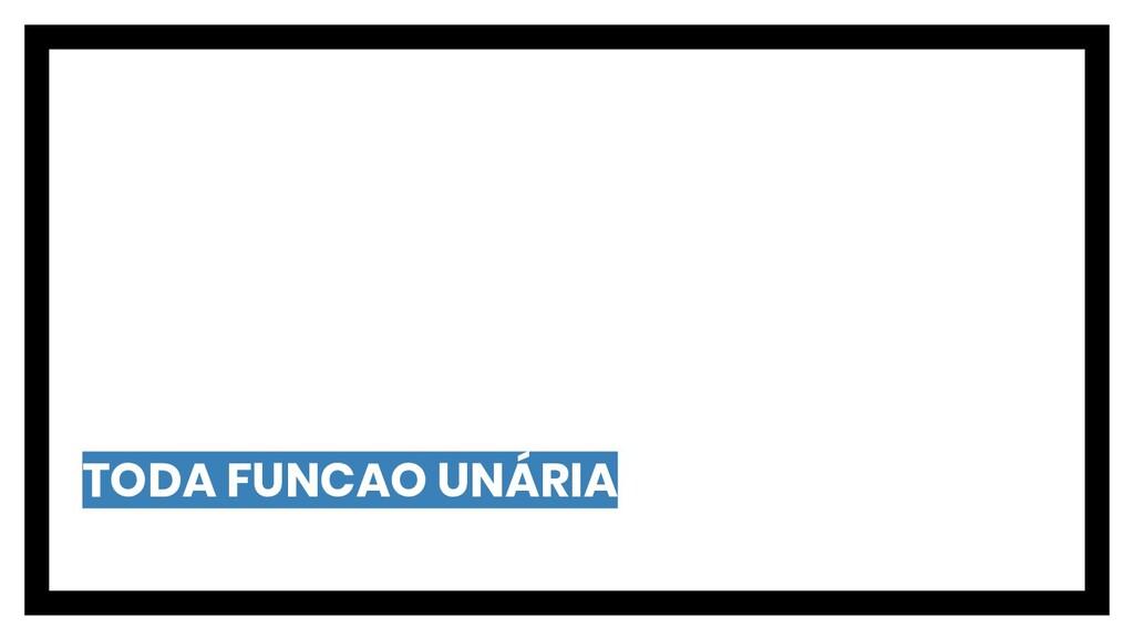 TODA FUNCAO UNÁRIA