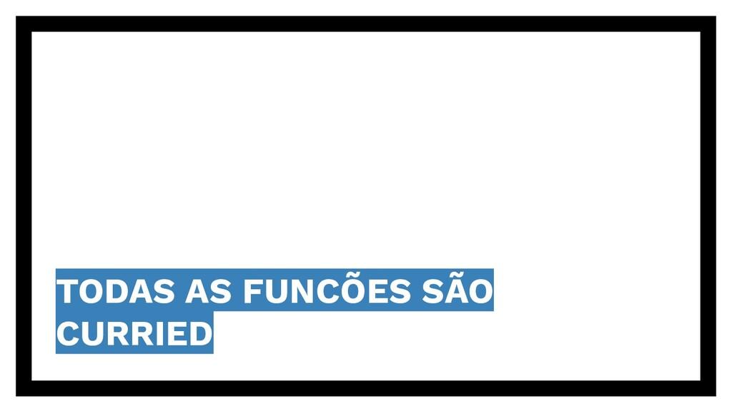 TODAS AS FUNCÕES SÃO CURRIED