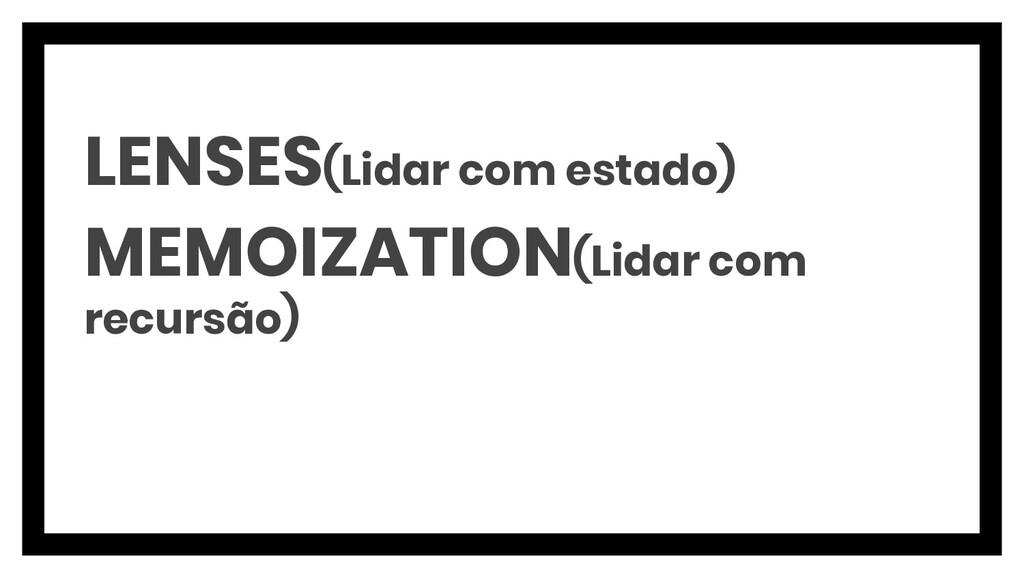 LENSES(Lidar com estado) MEMOIZATION(Lidar com ...