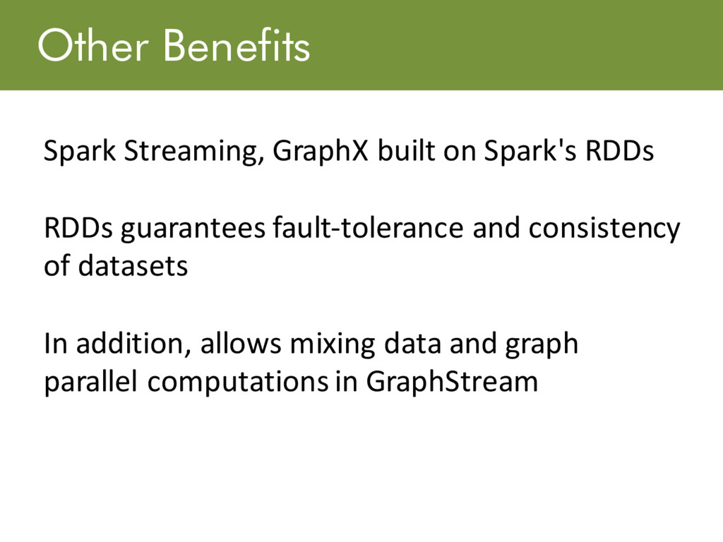 Other Benefits Spark Streaming, GraphX built on...