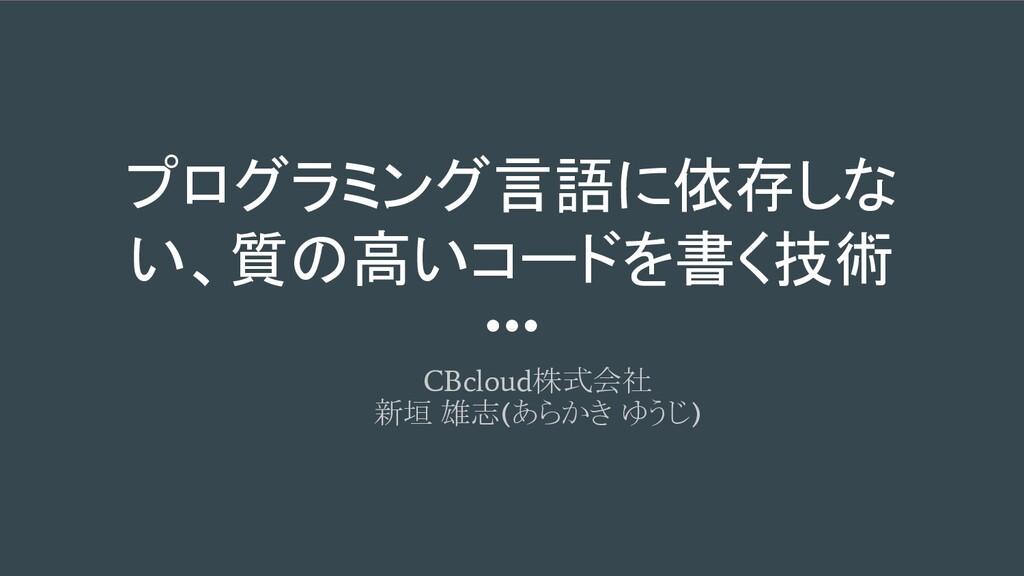 プログラミング言語に依存しな い、質の高いコードを書く技術 CBcloud 株式会社 新垣 雄...