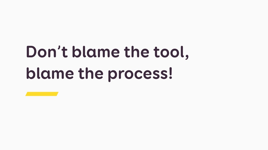 Don't blame the tool, blame the process!
