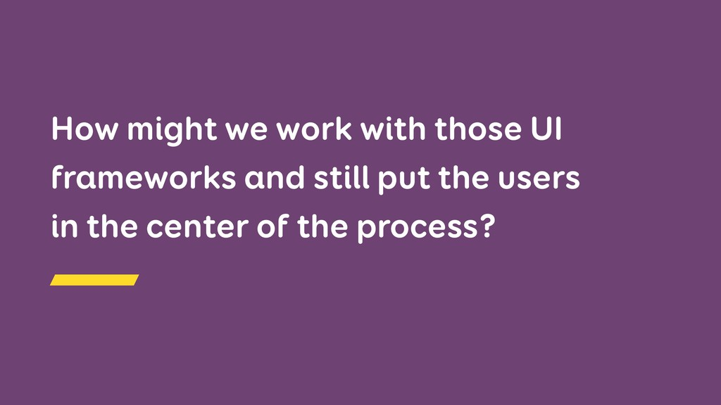 How might we work with those UI frameworks and ...
