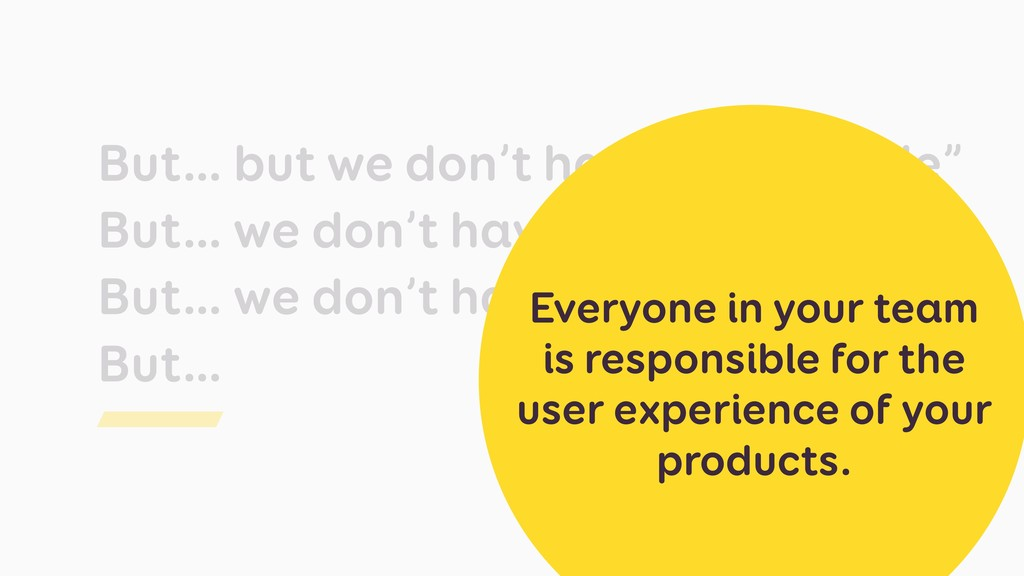 "But… but we don't have ""UX people"" But… we don'..."