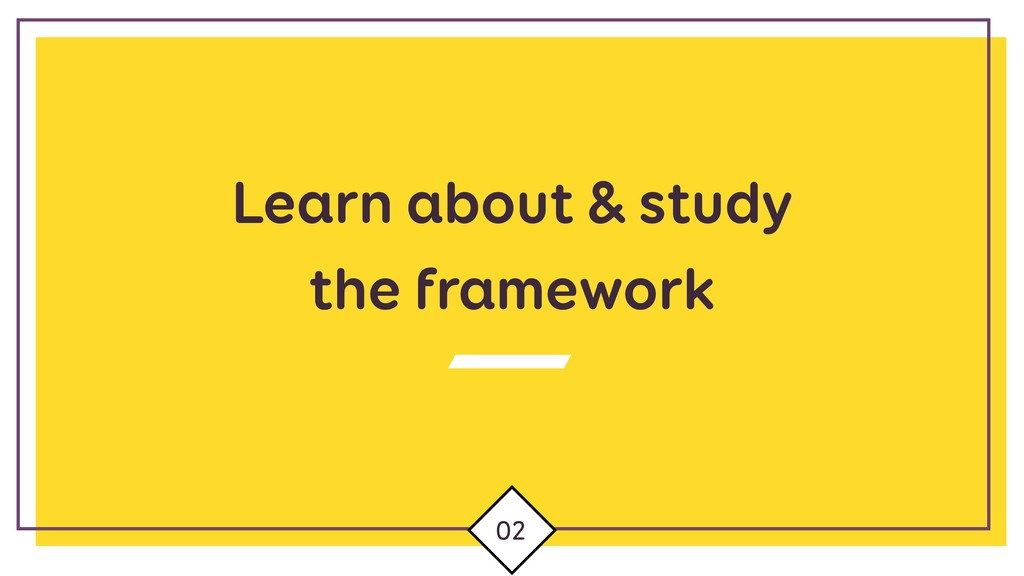 Learn about & study the framework 02