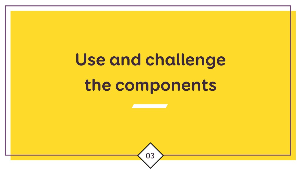 Use and challenge the components 03