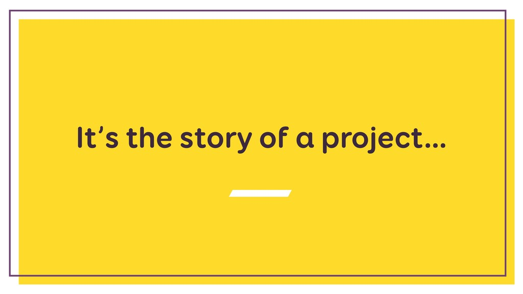 It's the story of a project…