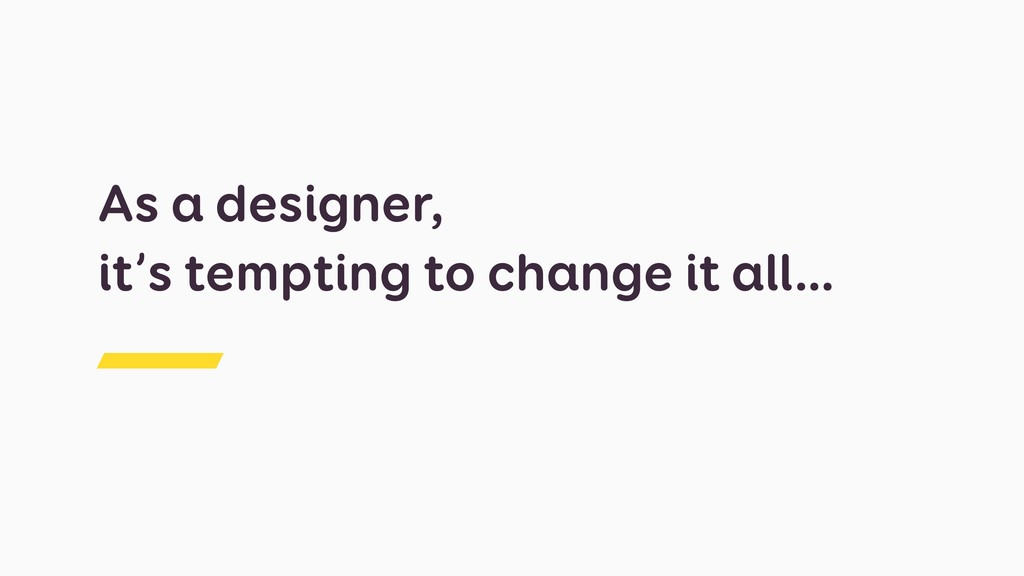 As a designer, it's tempting to change it all…