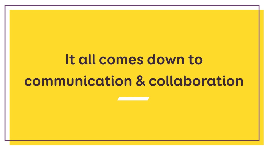 It all comes down to communication & collaborat...