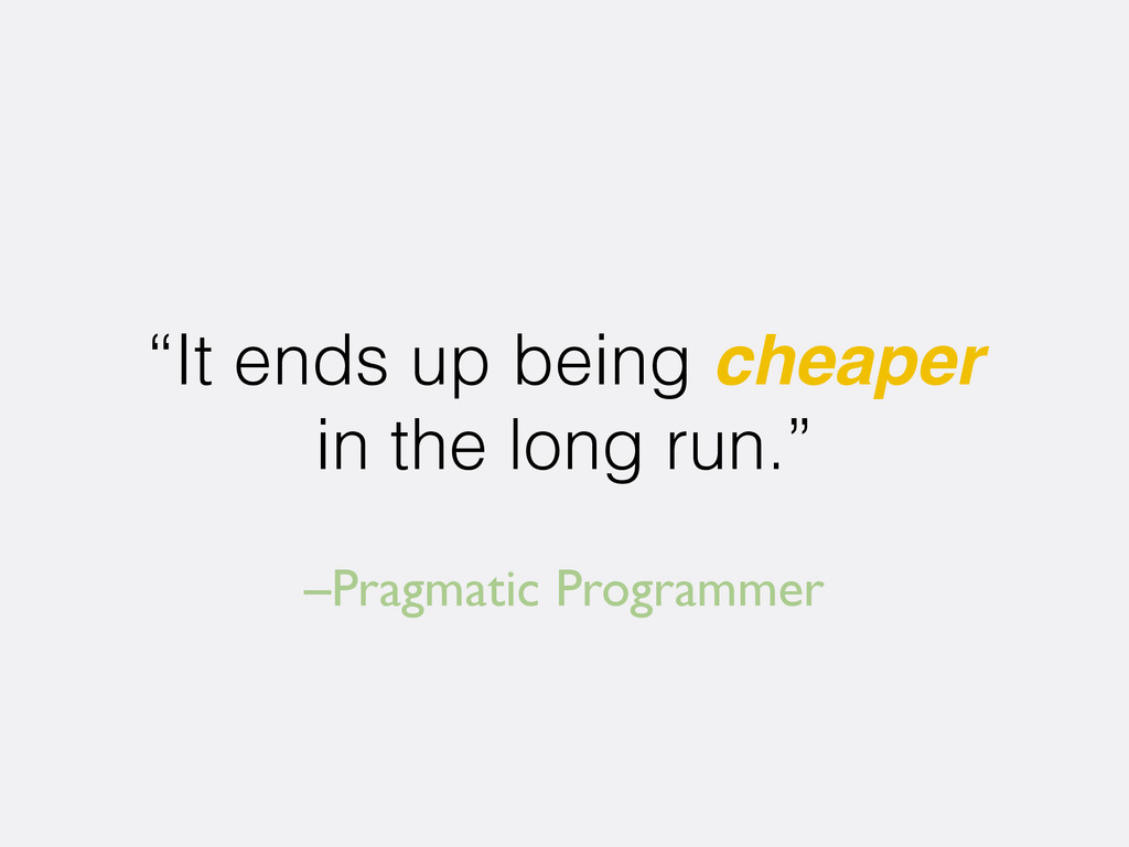 "–Pragmatic Programmer ""It ends up being cheaper..."