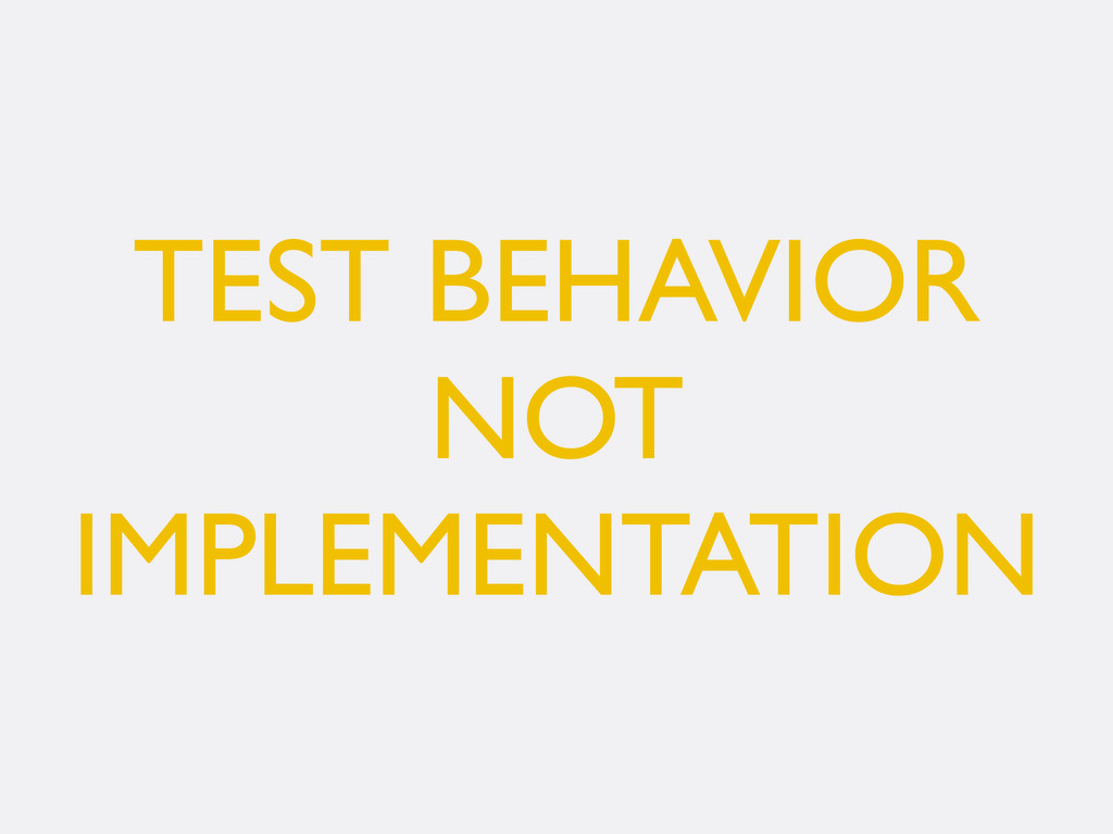 TEST BEHAVIOR NOT IMPLEMENTATION
