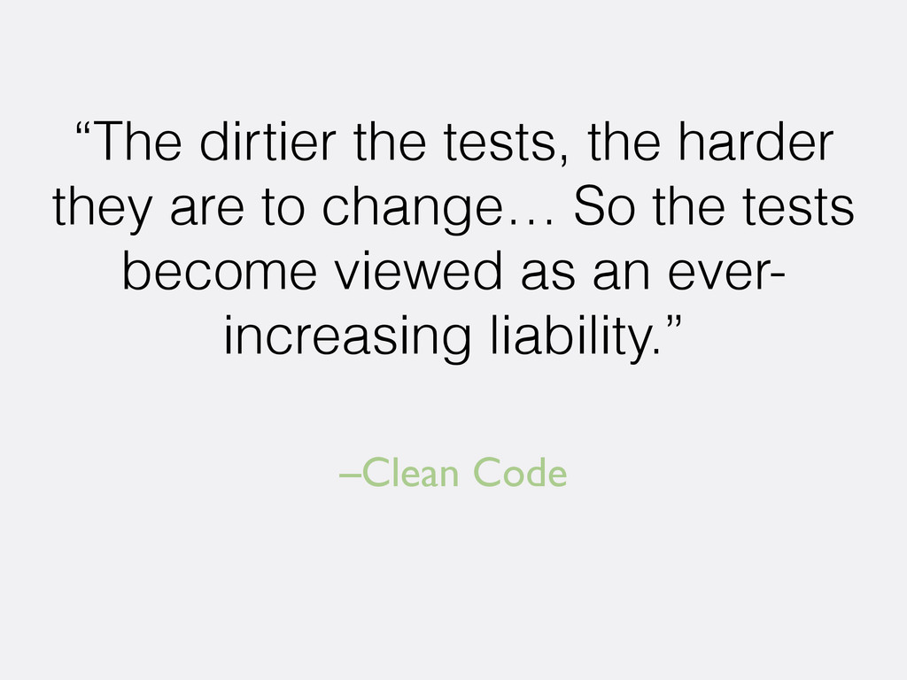 "–Clean Code ""The dirtier the tests, the harder ..."