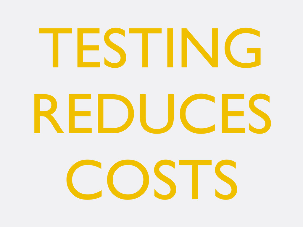TESTING REDUCES COSTS