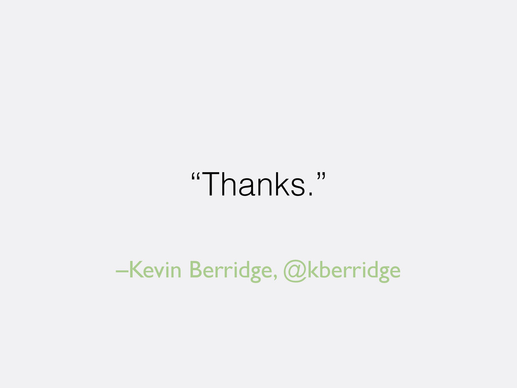 "–Kevin Berridge, @kberridge ""Thanks."""