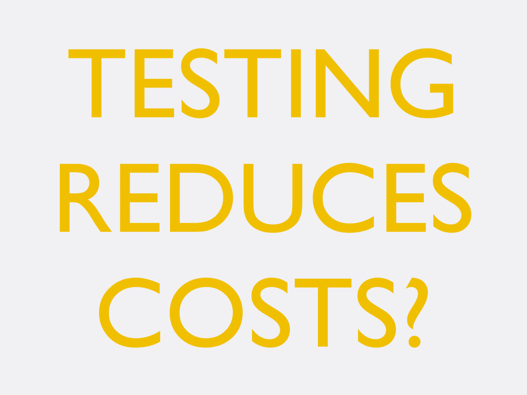 TESTING REDUCES COSTS?