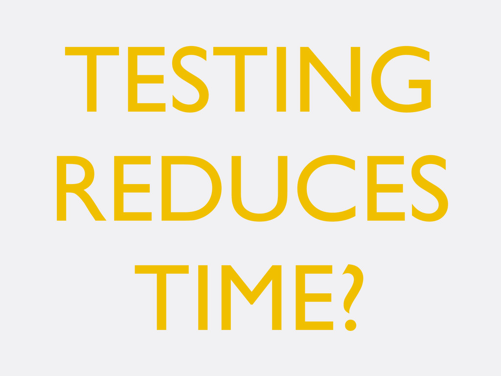 TESTING REDUCES TIME?