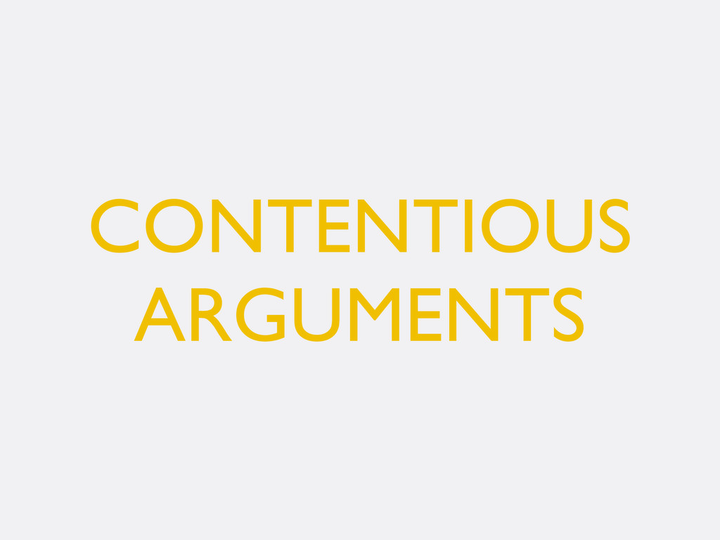 CONTENTIOUS ARGUMENTS