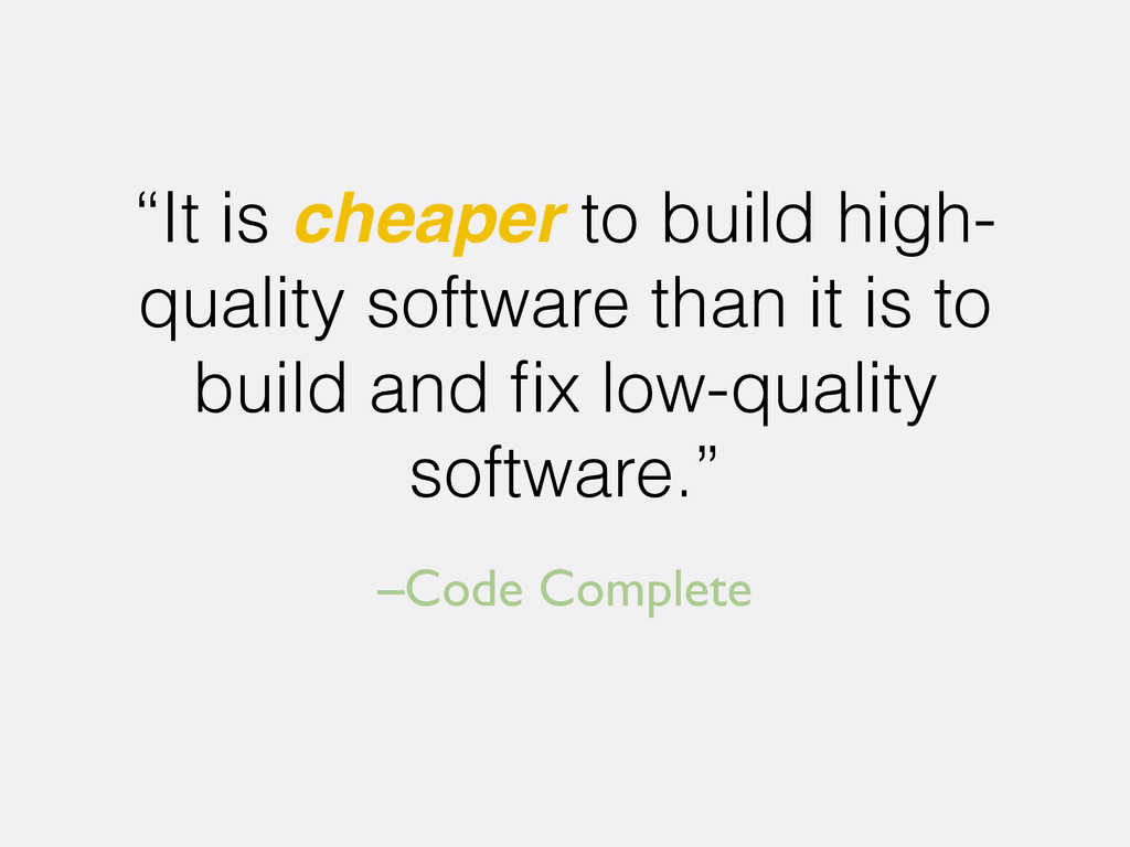 "–Code Complete ""It is cheaper to build high- qu..."