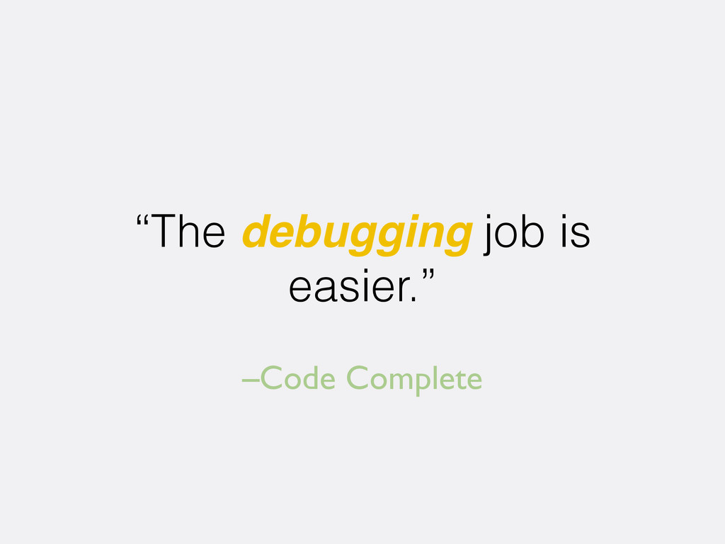 "–Code Complete ""The debugging job is easier."""