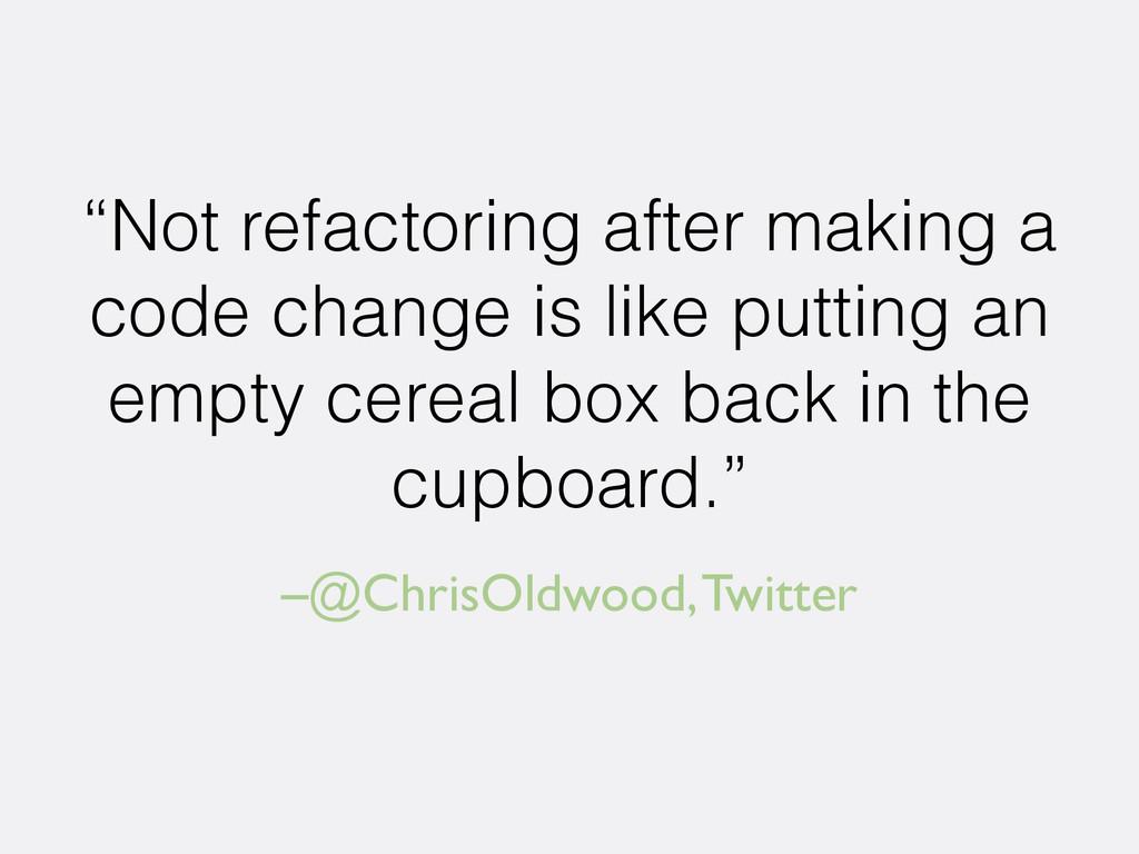 "–@ChrisOldwood, Twitter ""Not refactoring after ..."