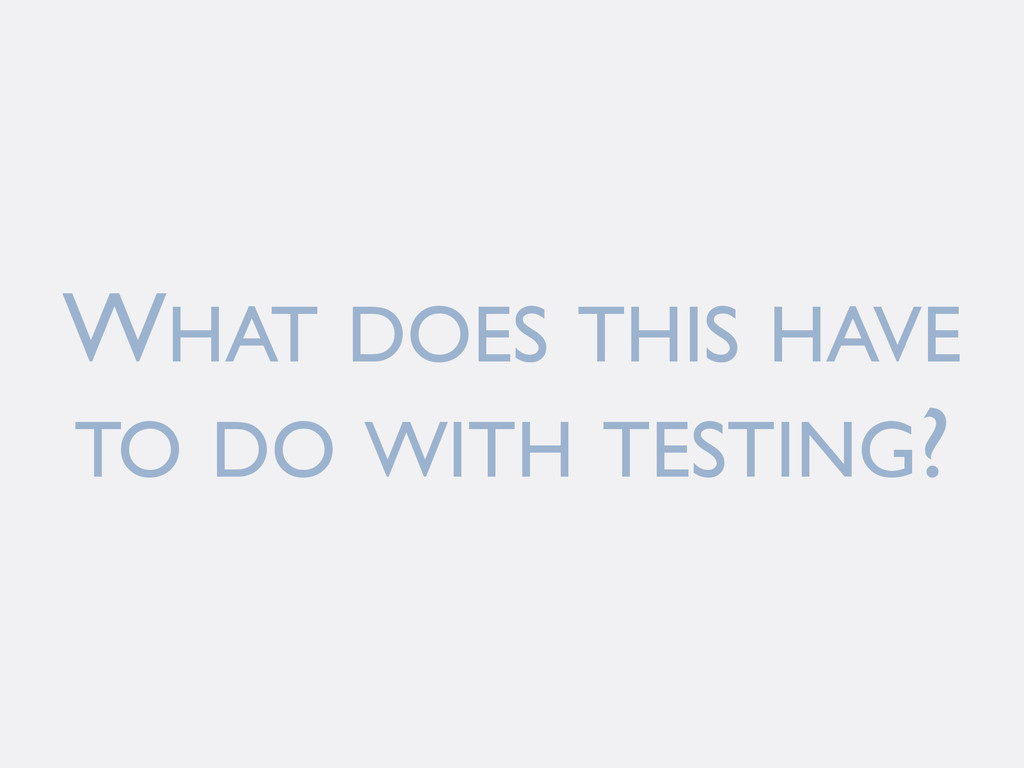 WHAT DOES THIS HAVE TO DO WITH TESTING?