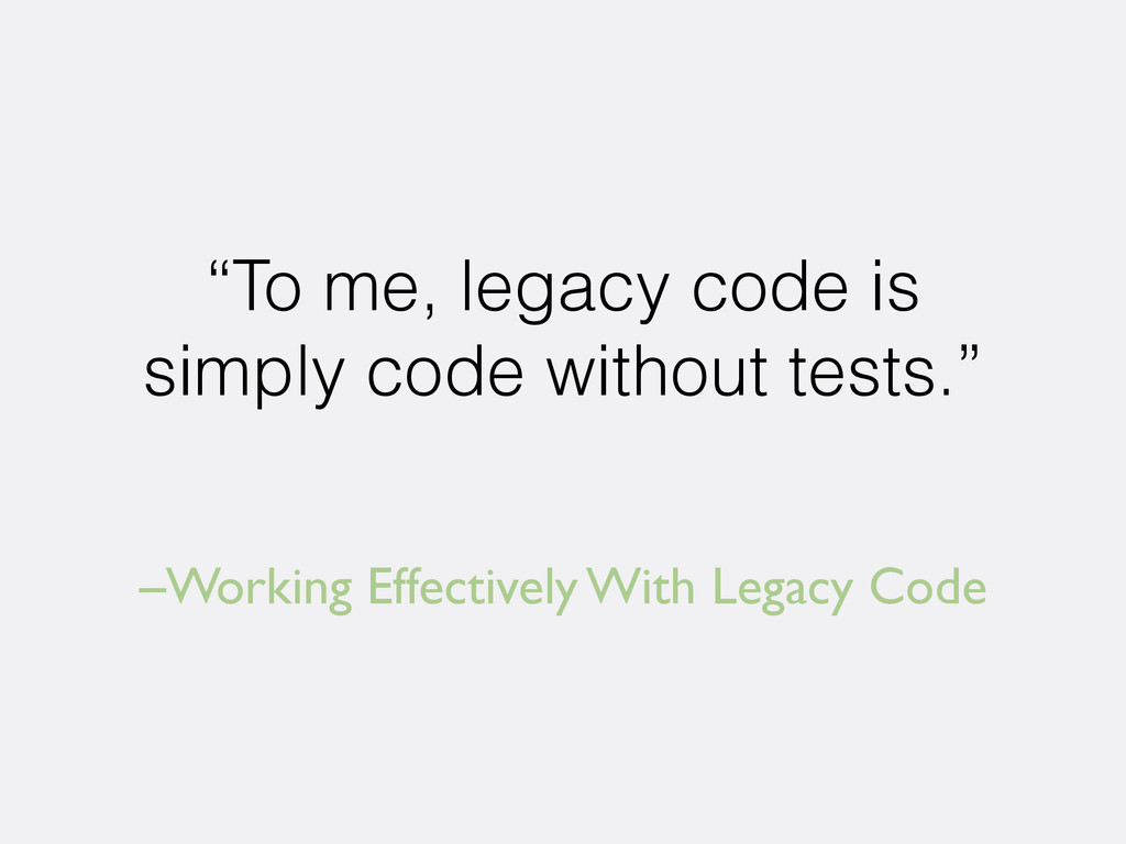 "–Working Effectively With Legacy Code ""To me, l..."