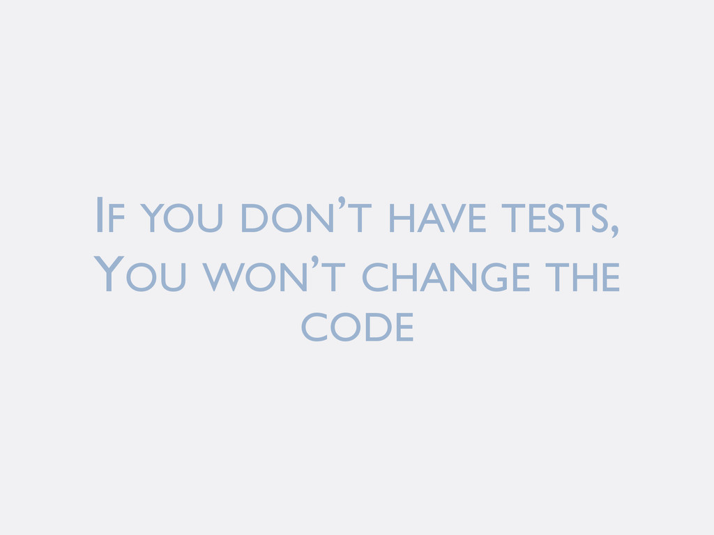 IF YOU DON'T HAVE TESTS, YOU WON'T CHANGE THE C...