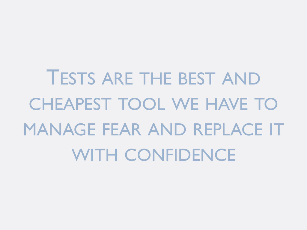 TESTS ARE THE BEST AND CHEAPEST TOOL WE HAVE TO...