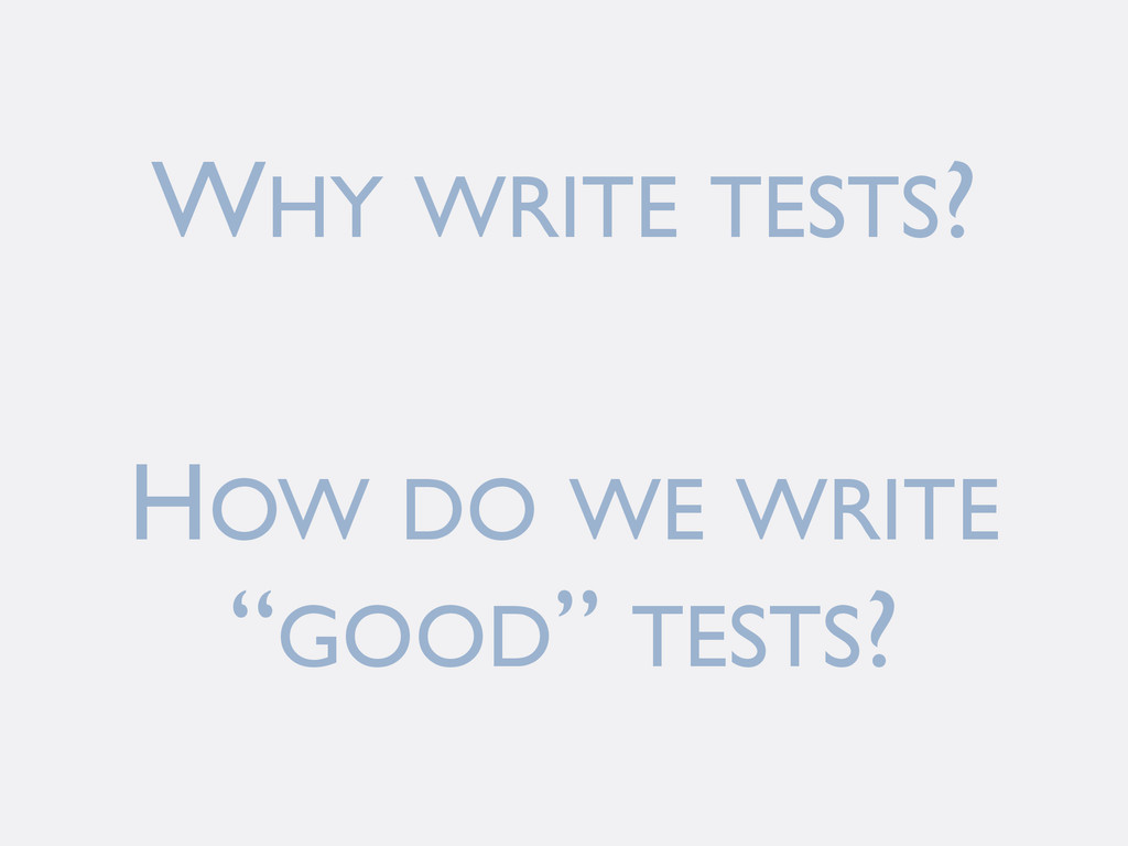 "WHY WRITE TESTS? HOW DO WE WRITE ""GOOD"" TESTS?"