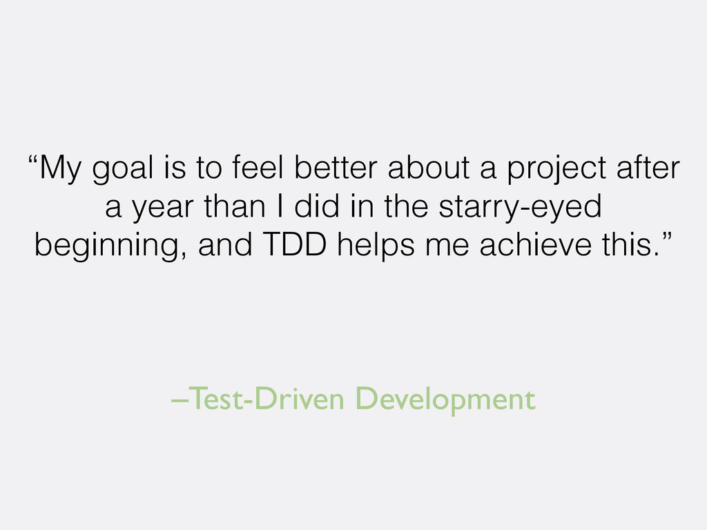 "–Test-Driven Development ""My goal is to feel be..."