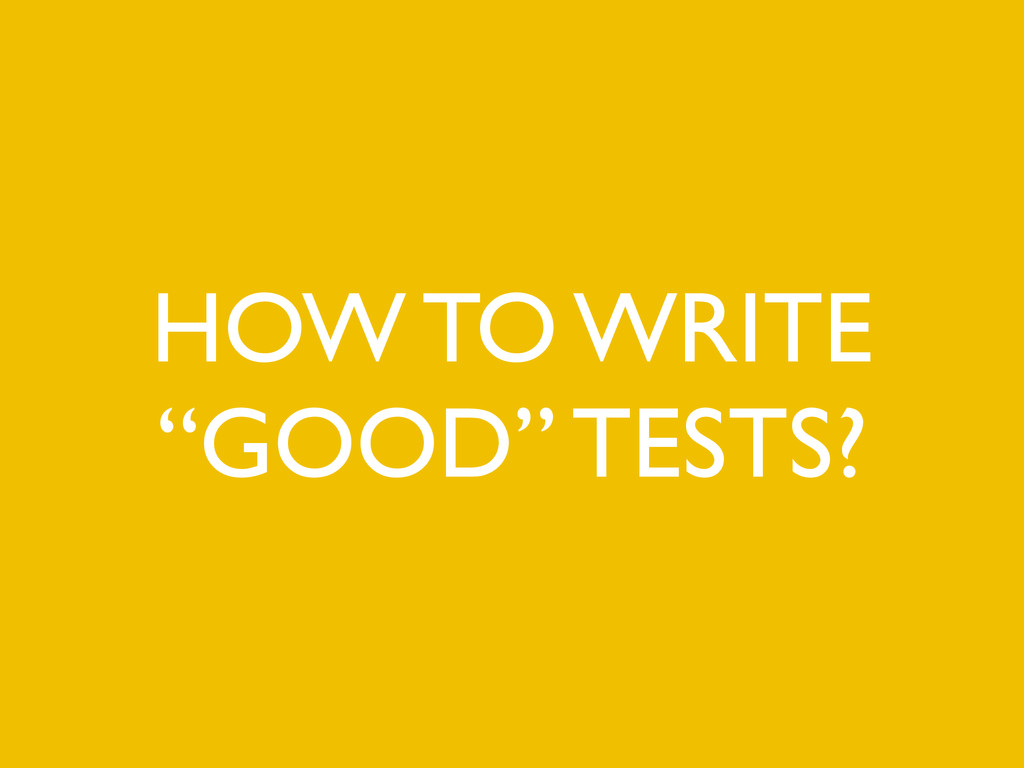 "HOW TO WRITE ""GOOD"" TESTS?"