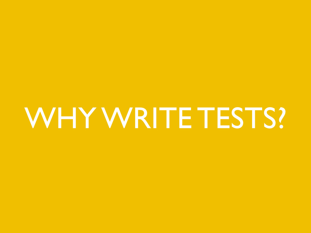 WHY WRITE TESTS?