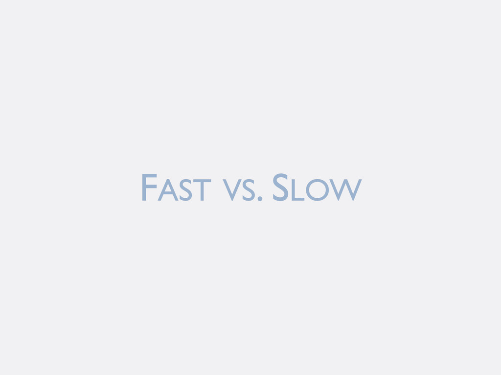FAST VS. SLOW