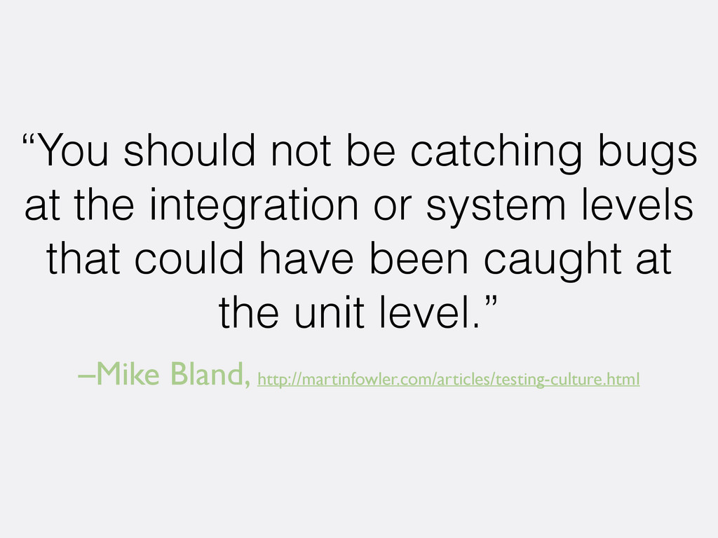 –Mike Bland, http://martinfowler.com/articles/t...