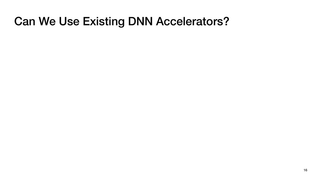 Can We Use Existing DNN Accelerators? 16